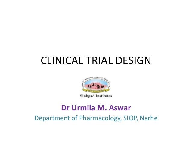 CLINICAL TRIAL DESIGN Dr Urmila M. Aswar Department of Pharmacology, SIOP, Narhe