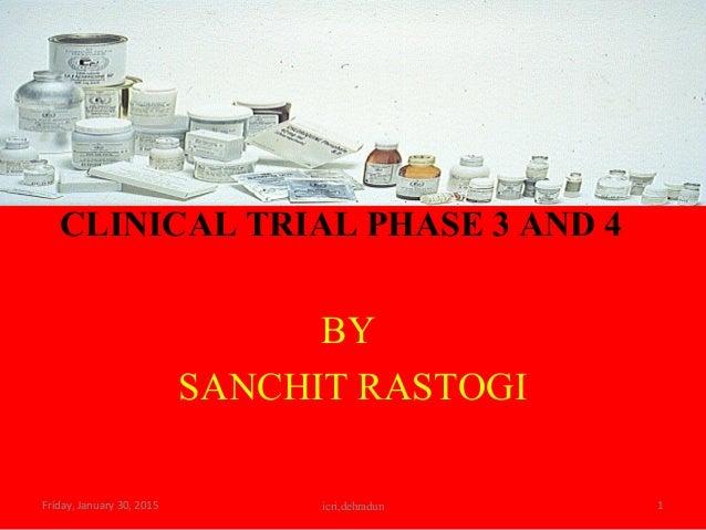 CLINICAL TRIAL PHASE 3 AND 4 BY SANCHIT RASTOGI Friday, January 30, 2015 1icri,dehradun