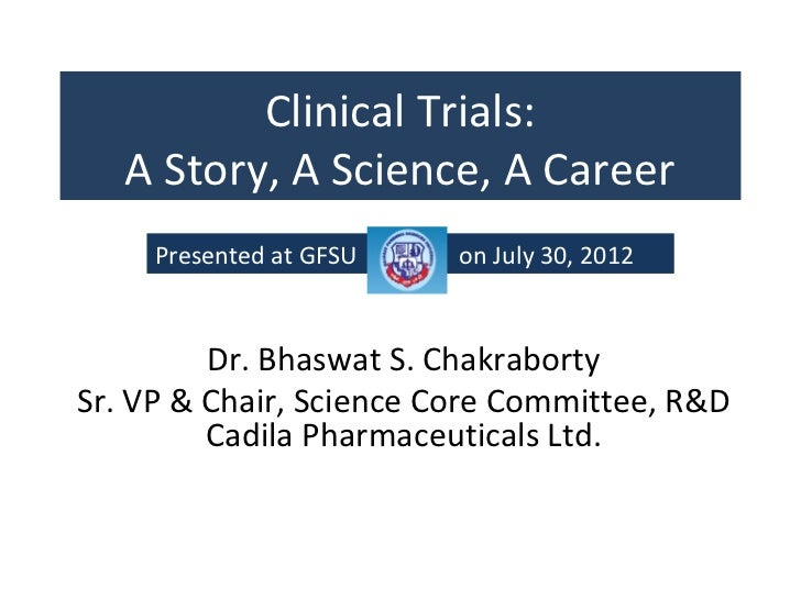 Clinical Trials:   A Story, A Science, A Career     Presented at GFSU   on July 30, 2012         Dr. Bhaswat S. Chakrabort...