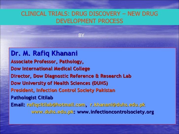 CLINICAL TRIALS: DRUG DISCOVERY – NEW DRUG DEVELOPMENT PROCESS BY Dr. M. Rafiq Khanani Associate Professor, Pathology,  Do...