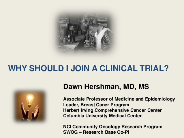 WHY SHOULD I JOIN A CLINICAL TRIAL? Dawn Hershman, MD, MS Associate Professor of Medicine and Epidemiology Leader, Breast ...