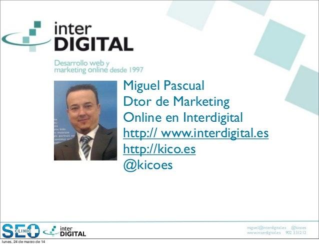 miguel@interdigital.es @kicoes www.interdigital.es 902 331212 Miguel Pascual Dtor de Marketing Online en Interdigital http...
