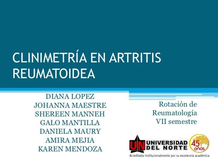 CLINIMETRÍA EN ARTRITIS REUMATOIDEA<br />DIANA LOPEZ<br />JOHANNA MAESTRE<br />SHEREEN MANNEH<br />GALO MANTILLA<br />DANI...