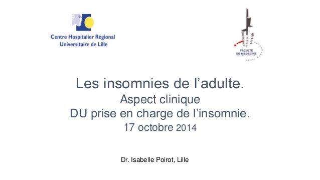 Les insomnies de l'adulte.  Aspect clinique  DU prise en charge de l'insomnie.  17 octobre 2014  Dr. Isabelle Poirot, Lill...