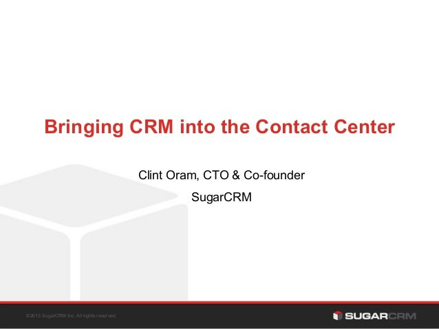 Bringing CRM into the Contact Center Clint Oram, CTO & Co-founder SugarCRM  ©2013 SugarCRM Inc. All rights reserved.