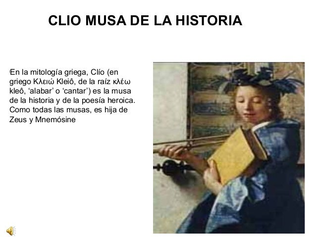 CLIO MUSA DE LA HISTORIA  lEn la mitología griega, Clío (en  griego Κλειώ Kleiô, de la raíz κλέω  kleô, 'alabar' o 'cantar...