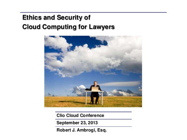 Ethics and Security of Cloud Computing for Lawyers Clio Cloud Conference September 23, 2013 Robert J. Ambrogi, Esq.