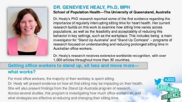 DR. GENEVIEVE HEALY, Ph.D, MPH School of Population Health—The University of Queensland, Australia Dr. Healy's PhD researc...