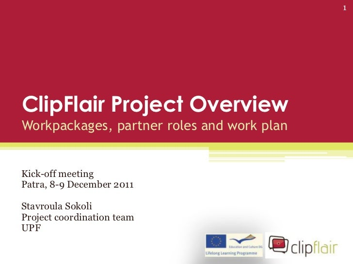 1ClipFlair Project OverviewWorkpackages, partner roles and work planKick-off meetingPatra, 8-9 December 2011Stavroula Soko...