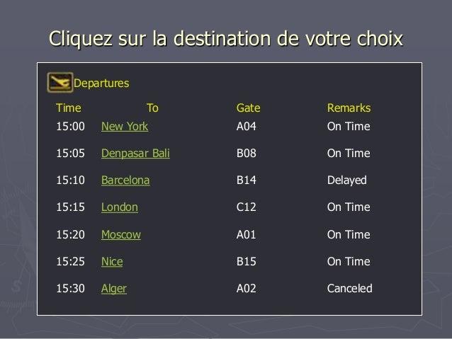 Cliquez sur la destination de votre choix Time To Gate Remarks Departures 15:00 New York A04 On Time 15:05 Denpasar Bali B...