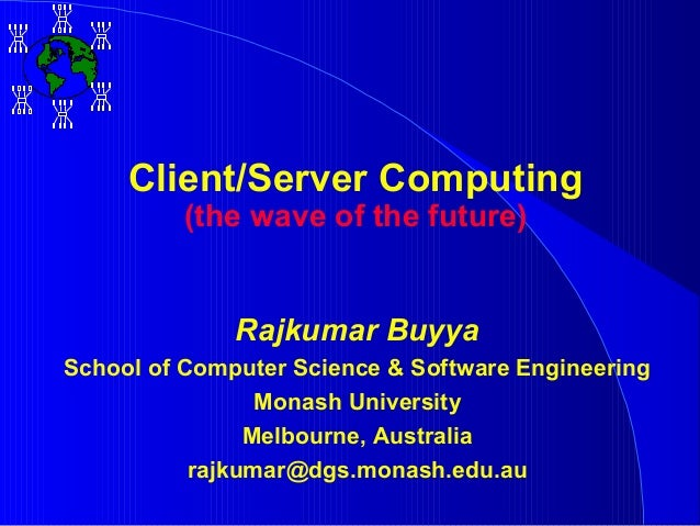 Client/Server Computing          (the wave of the future)              Rajkumar BuyyaSchool of Computer Science & Software...