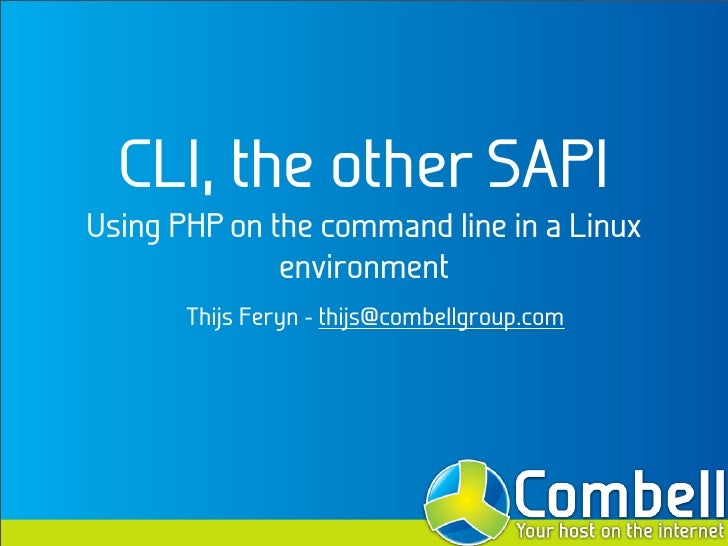 CLI, the other SAPI Using PHP on the command line in a Linux               environment        Thijs Feryn - thijs@combellg...