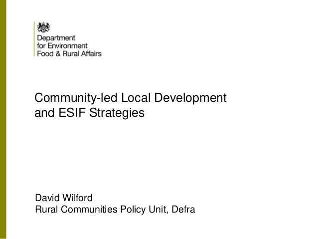Community-led Local Development and ESIF Strategies David Wilford Rural Communities Policy Unit, Defra