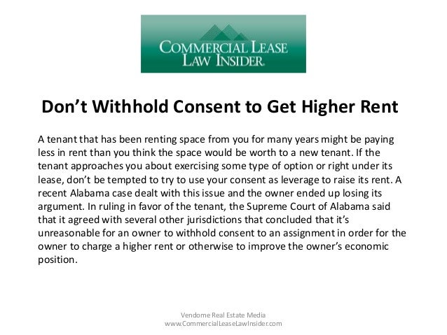 Don't Withhold Consent to Get Higher Rent Vendome Real Estate Media www.CommercialLeaseLawInsider.com A tenant that has be...