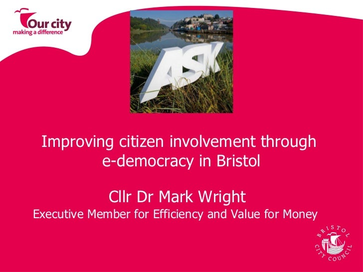 Improving citizen involvement through  e-democracy in Bristol Cllr Dr Mark Wright Executive Member for Efficiency and Valu...
