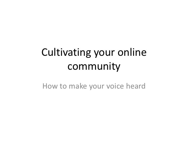 Cultivating your online community<br />How to make your voice heard<br />