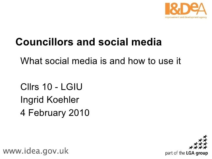 Councillors and social media What social media is and how to use it Cllrs 10 - LGIU Ingrid Koehler 4 February 2010