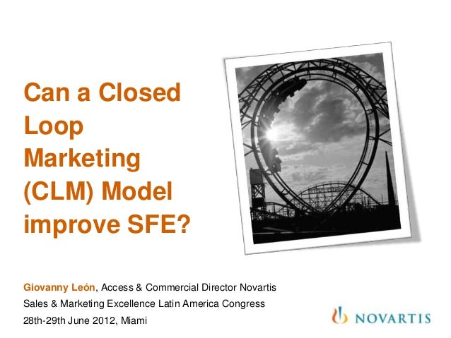 Can a ClosedLoopMarketing(CLM) Modelimprove SFE?Giovanny León, Access & Commercial Director NovartisSales & Marketing Exce...