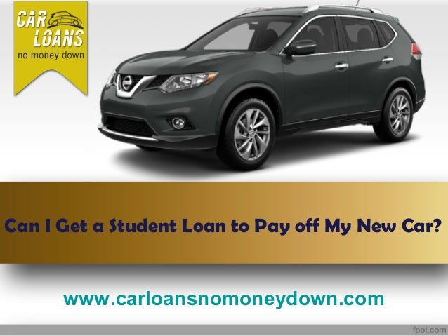 www.carloansnomoneydown.com Can I Get a Student Loan to Pay off My New Car?