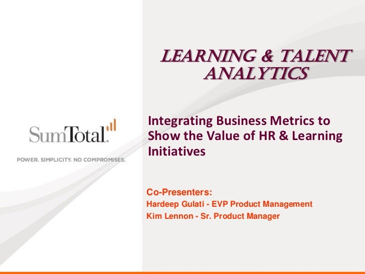 Learning & Talent       AnalyticsIntegrating Business Metrics toShow the Value of HR & LearningInitiativesCo-Presenters:Ha...