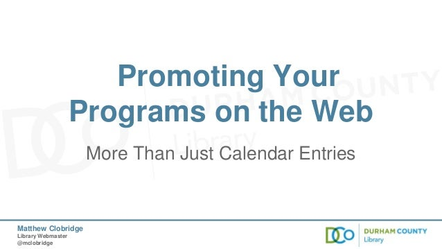 Promoting Your Programs on the Web More Than Just Calendar Entries  Matthew Clobridge Library Webmaster @mclobridge