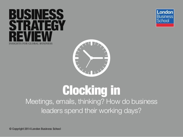 © Copyright 2014 London Business School Clocking in Meetings, emails, thinking? How do business leaders spend their workin...