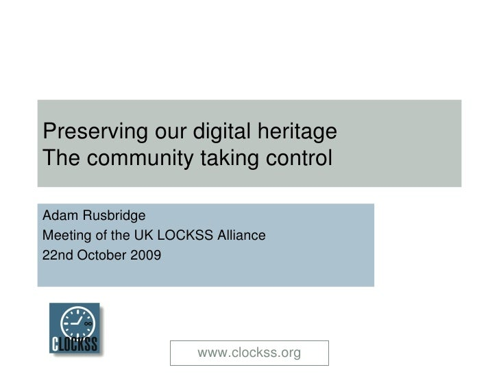 Preserving our digital heritage  The community taking control Adam Rusbridge Meeting of the UK LOCKSS Alliance 22nd Octobe...