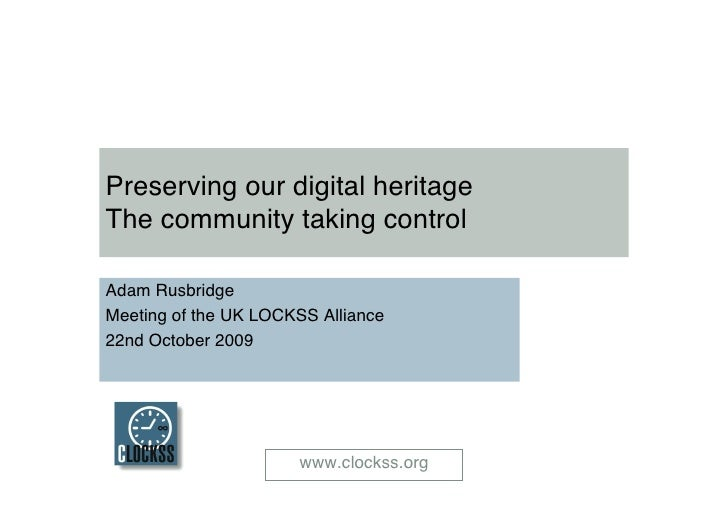 Preserving our digital heritageThe community taking controlAdam RusbridgeMeeting of the UK LOCKSS Alliance22nd October 200...