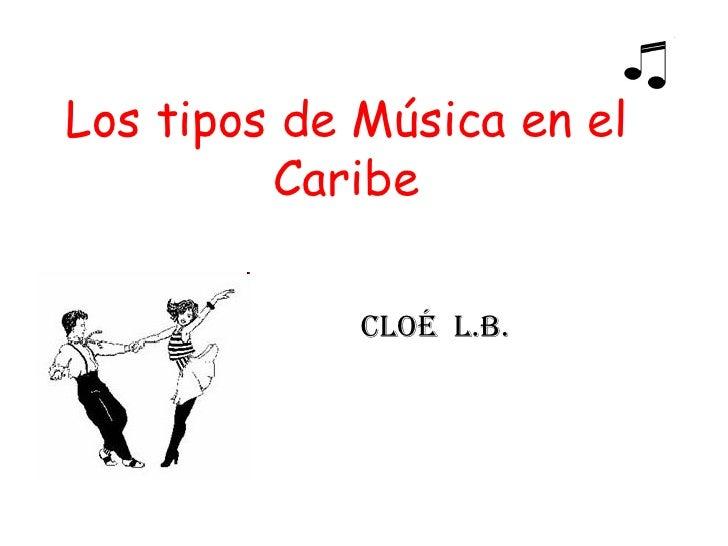 Los tipos de M ú sica en el Caribe Cloé  L.B.