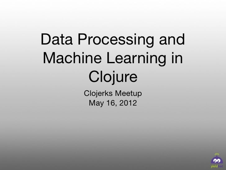 Data Processing andMachine Learning in      Clojure     Clojerks Meetup      May 16, 2012