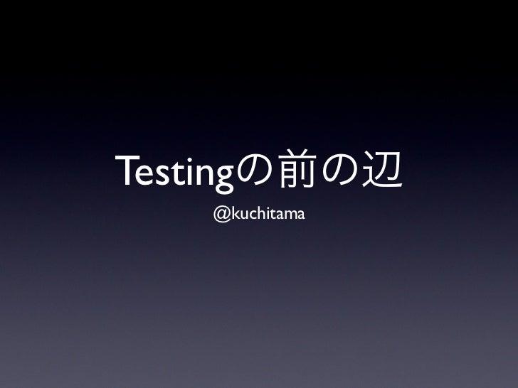 Testingの前の辺   @kuchitama