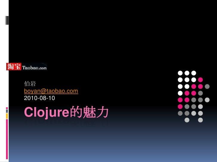 Clojure的魅力<br />伯岩<br />boyan@taobao.com<br />2010-08-10<br />