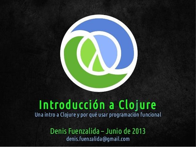 Introducción a CloIntroducción a ClojjureureUna intro a Clojure y por qué usar programación funcionalUna intro a Clojure y...