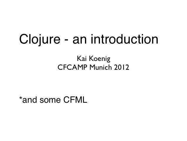 Clojure - an introduction           Kai Koenig       CFCAMP Munich 2012*and some CFML