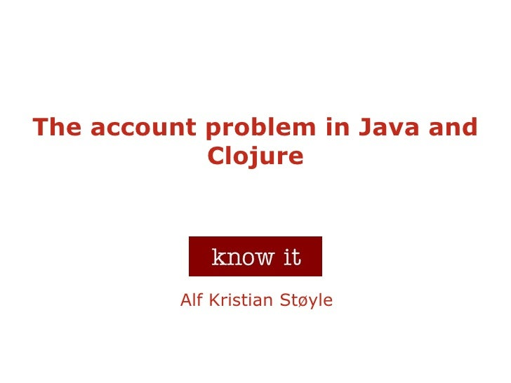 The account problem in Java and             Clojure               Alf Kristian Støyle