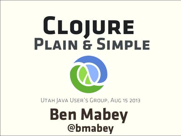 Ben Mabey Plain & Simple Clojure @bmabey Utah Java User's Group, Aug 15 2013