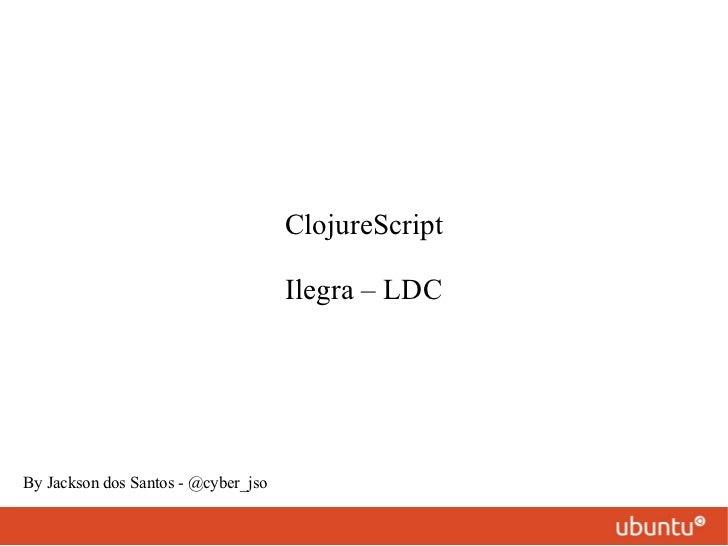 ClojureScript Ilegra – LDC By Jackson dos Santos - @cyber_jso