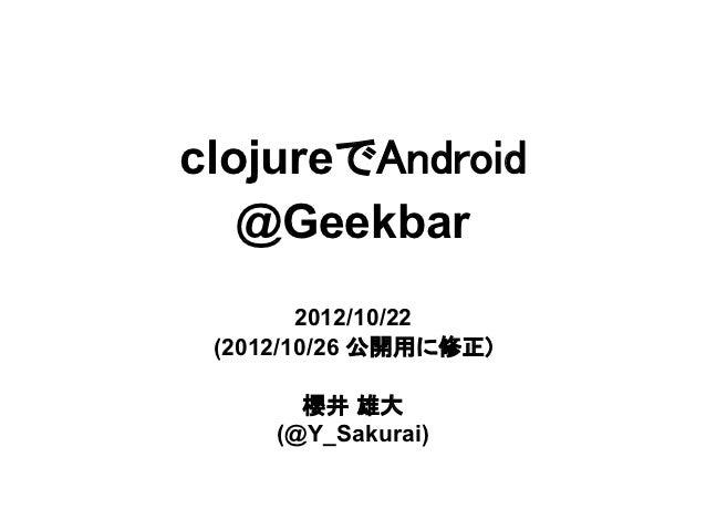clojureでAndroid   @Geekbar        2012/10/22 (2012/10/26 公開用に修正)       櫻井 雄大     (@Y_Sakurai)