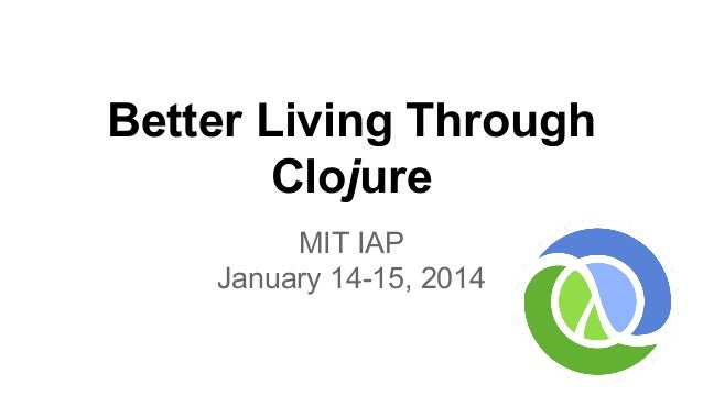 Better Living Through Clojure MIT IAP January 14-15, 2014
