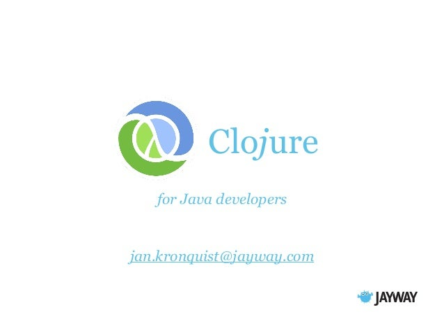 Clojure for Java developers  jan.kronquist@jayway.com