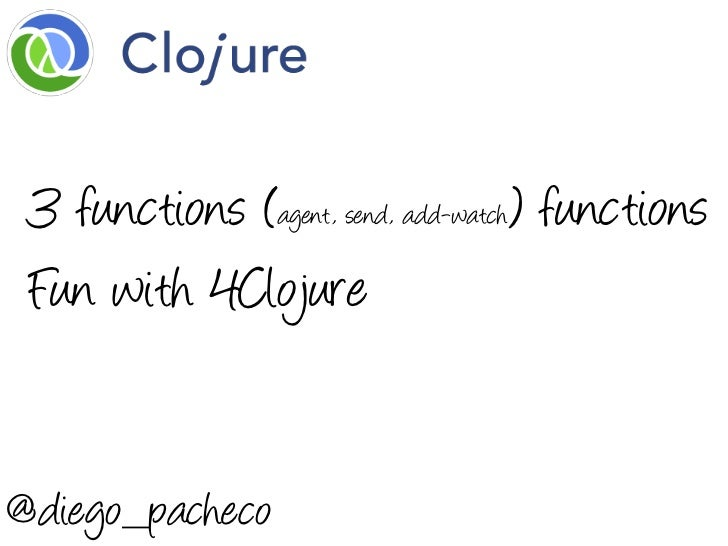 3 functions (agent, send, add-watch) functions Fun with 4Clojure@diego_pacheco