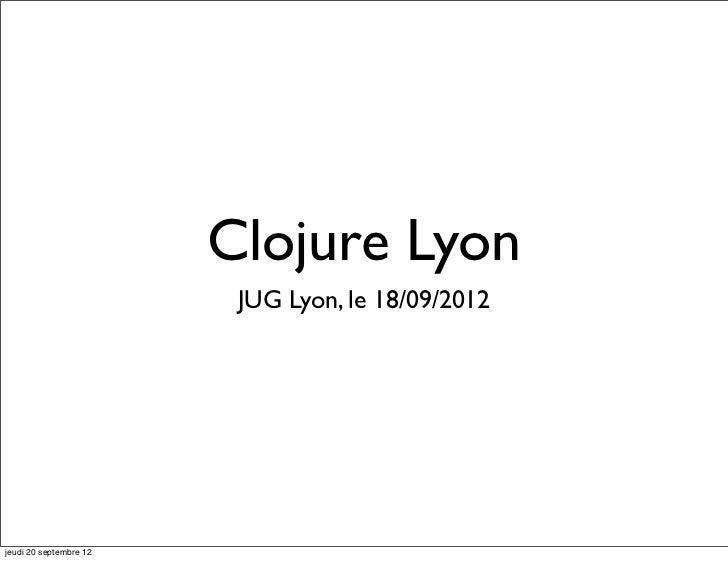 Clojure Lyon                         JUG Lyon, le 18/09/2012jeudi 20 septembre 12