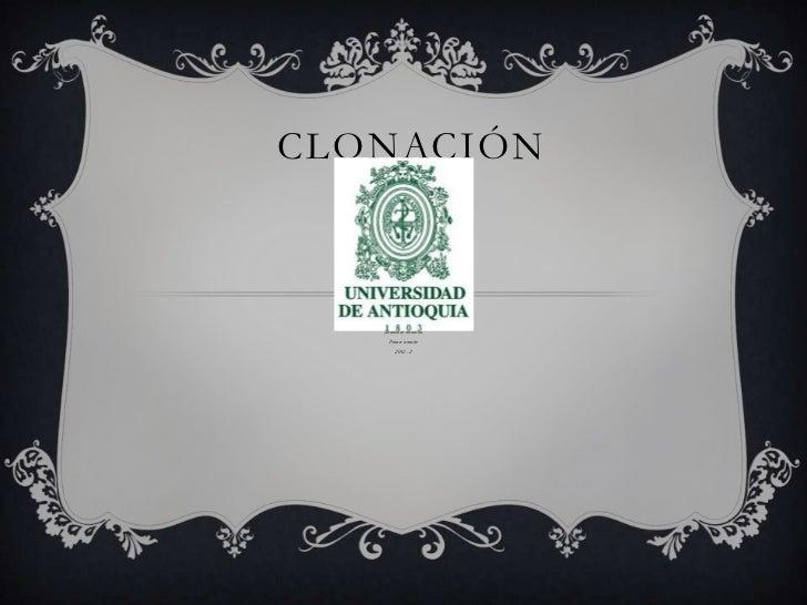 CLONACIÓN   Wilmer Camilo Rojas Casas    Universidad de Antioquia      facultad de medicina        Primer semestre        ...
