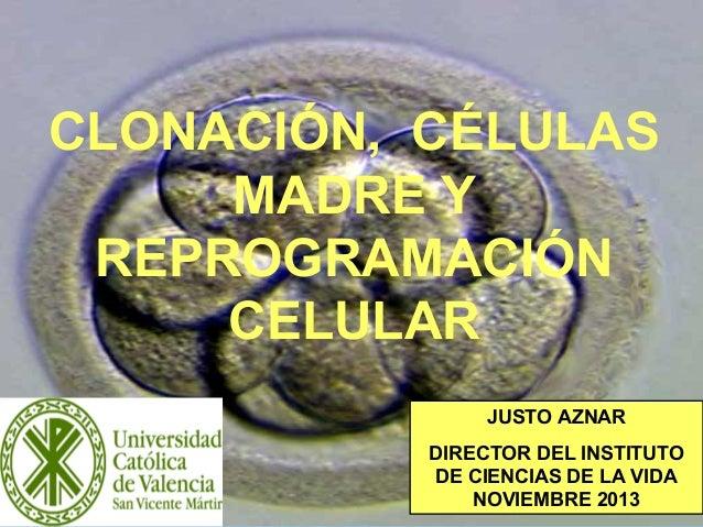 1 CLONACIÓN, CÉLULAS MADRE Y REPROGRAMACIÓN CELULAR JUSTO AZNAR DIRECTOR DEL INSTITUTO DE CIENCIAS DE LA VIDA NOVIEMBRE 20...
