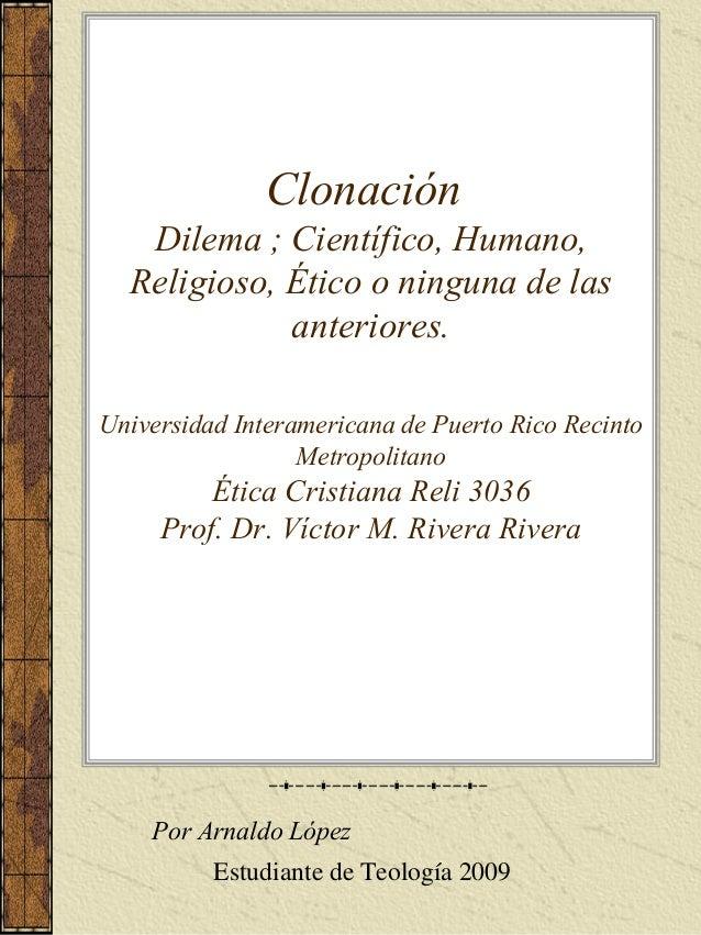 Clonación Dilema ; Científico, Humano, Religioso, Ético o ninguna de las anteriores. Universidad Interamericana de Puerto ...