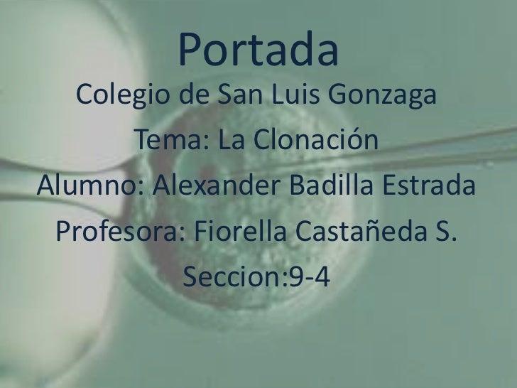 Portada   Colegio de San Luis Gonzaga       Tema: La ClonaciónAlumno: Alexander Badilla Estrada Profesora: Fiorella Castañ...