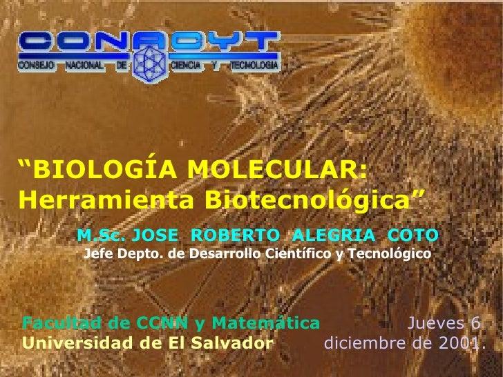 """"""" BIOLOGÍA MOLECULAR: Herramienta Biotecnológica"""" M.Sc. JOSE  ROBERTO  ALEGRIA  COTO Jefe Depto. de Desarrollo Científico ..."""