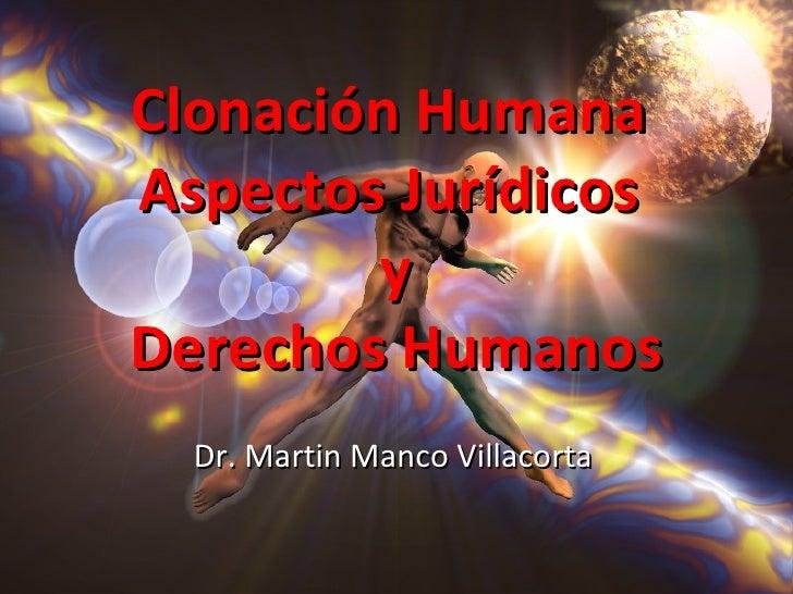 Clonación HumanaAspectos Jurídicos        yDerechos Humanos  Dr. Martin Manco Villacorta