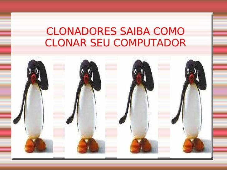 CLONADORES SAIBA COMO CLONAR SEU COMPUTADOR