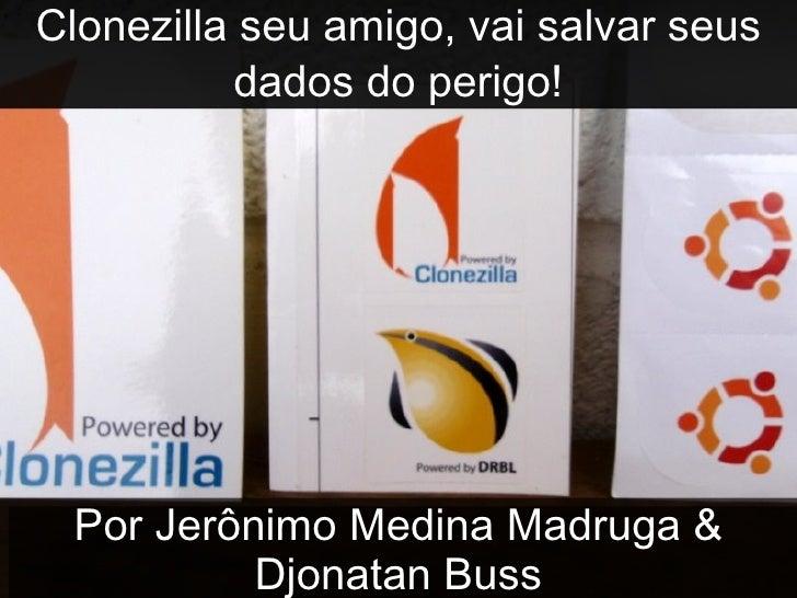 Clonezilla seu amigo, vai salvar seus dados do perigo! Por Jerônimo Medina Madruga & Djonatan Buss